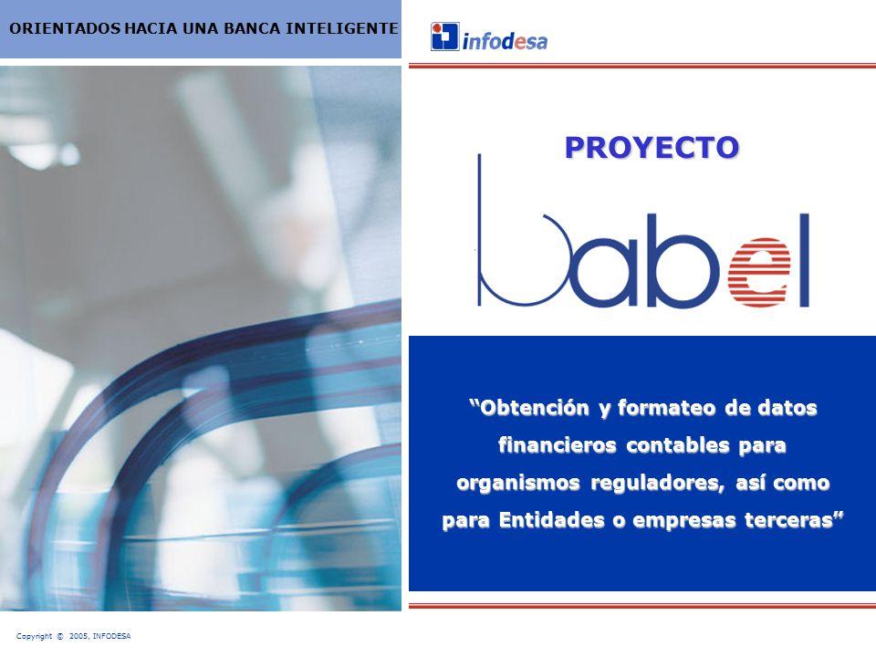 Copyright © 2005, INFODESA ORIENTADOS HACIA UNA BANCA INTELIGENTE Obtención y formateo de datos financieros contables para organismos reguladores, así como para Entidades o empresas terceras PROYECTO