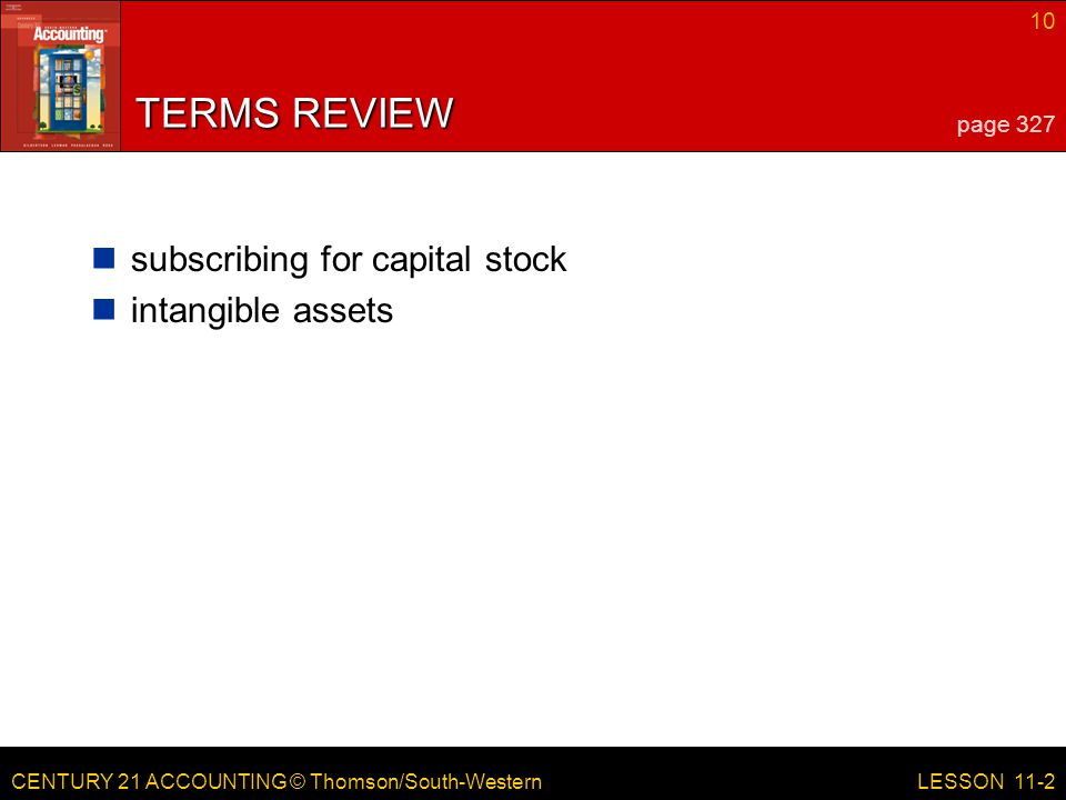 CENTURY 21 ACCOUNTING © Thomson/South-Western 10 LESSON 11-2 TERMS REVIEW subscribing for capital stock intangible assets page 327