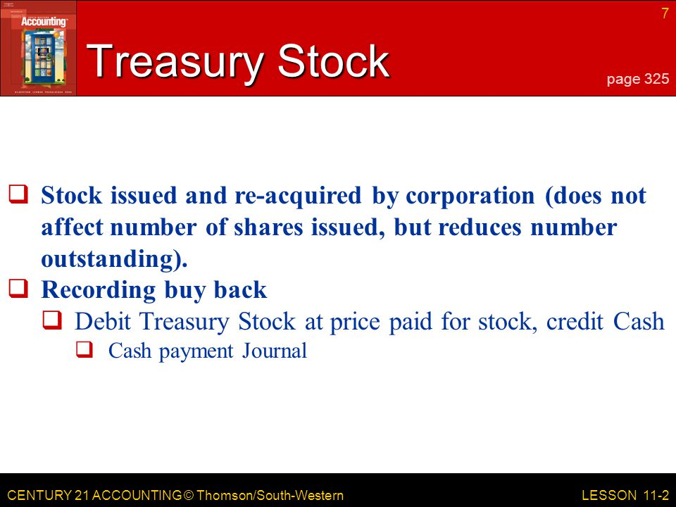 CENTURY 21 ACCOUNTING © Thomson/South-Western 7 LESSON 11-2 Treasury Stock page 325  Stock issued and re-acquired by corporation (does not affect number of shares issued, but reduces number outstanding).
