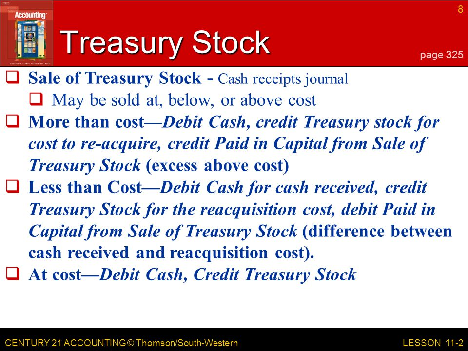 CENTURY 21 ACCOUNTING © Thomson/South-Western 8 LESSON 11-2 Treasury Stock page 325  Sale of Treasury Stock - Cash receipts journal  May be sold at, below, or above cost  More than cost—Debit Cash, credit Treasury stock for cost to re-acquire, credit Paid in Capital from Sale of Treasury Stock (excess above cost)  Less than Cost—Debit Cash for cash received, credit Treasury Stock for the reacquisition cost, debit Paid in Capital from Sale of Treasury Stock (difference between cash received and reacquisition cost).