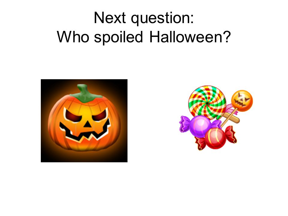 Next question: Who spoiled Halloween