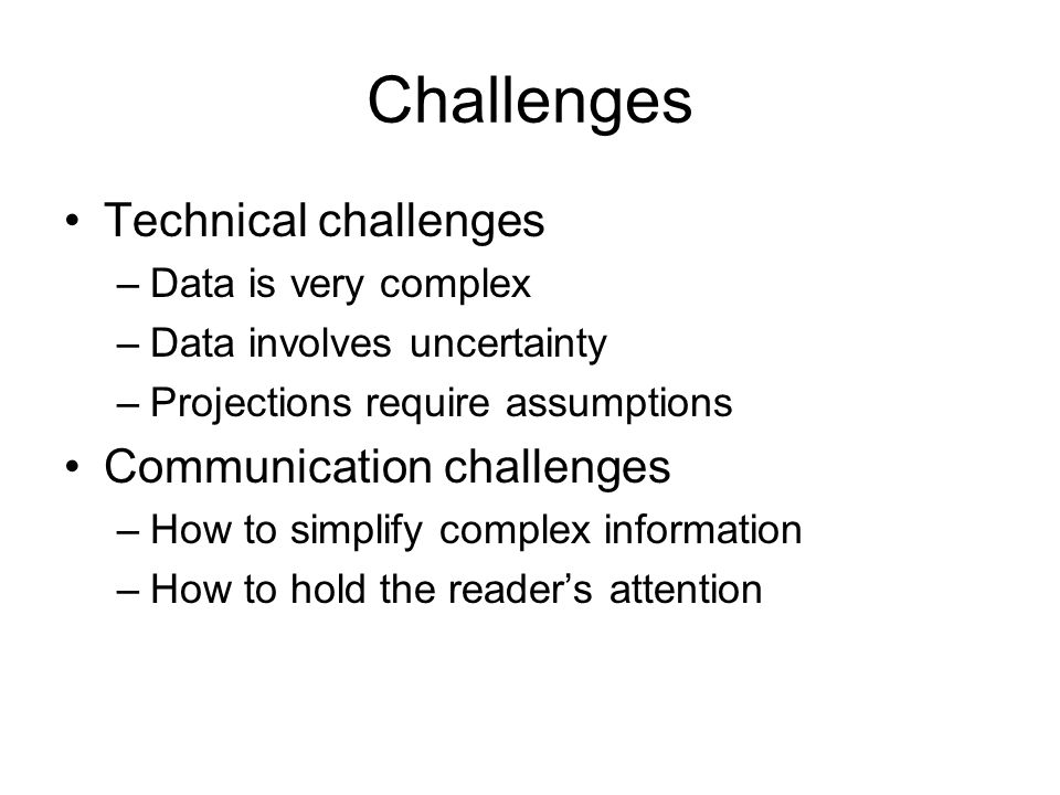 Challenges Technical challenges –Data is very complex –Data involves uncertainty –Projections require assumptions Communication challenges –How to simplify complex information –How to hold the reader's attention