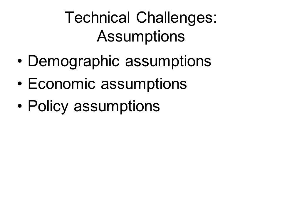 Technical Challenges: Assumptions Demographic assumptions Economic assumptions Policy assumptions