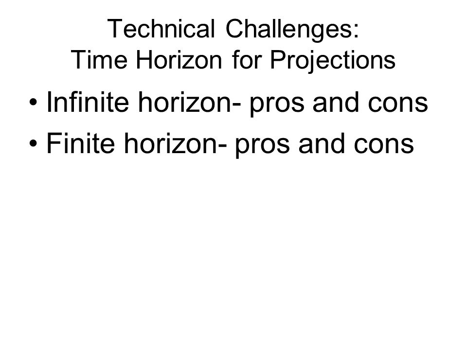 Technical Challenges: Time Horizon for Projections Infinite horizon- pros and cons Finite horizon- pros and cons
