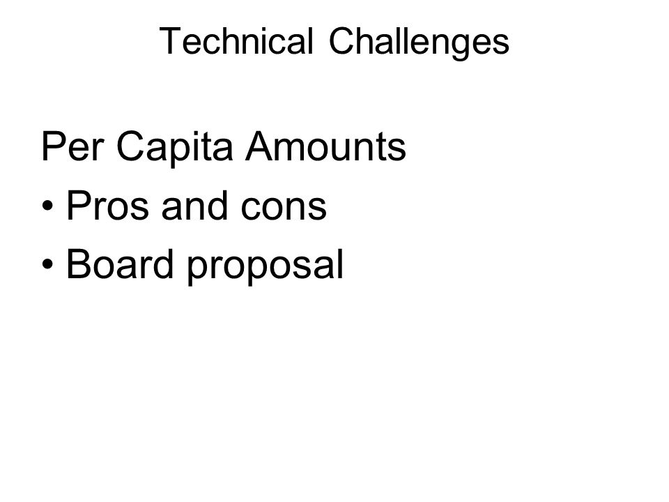 Technical Challenges Per Capita Amounts Pros and cons Board proposal