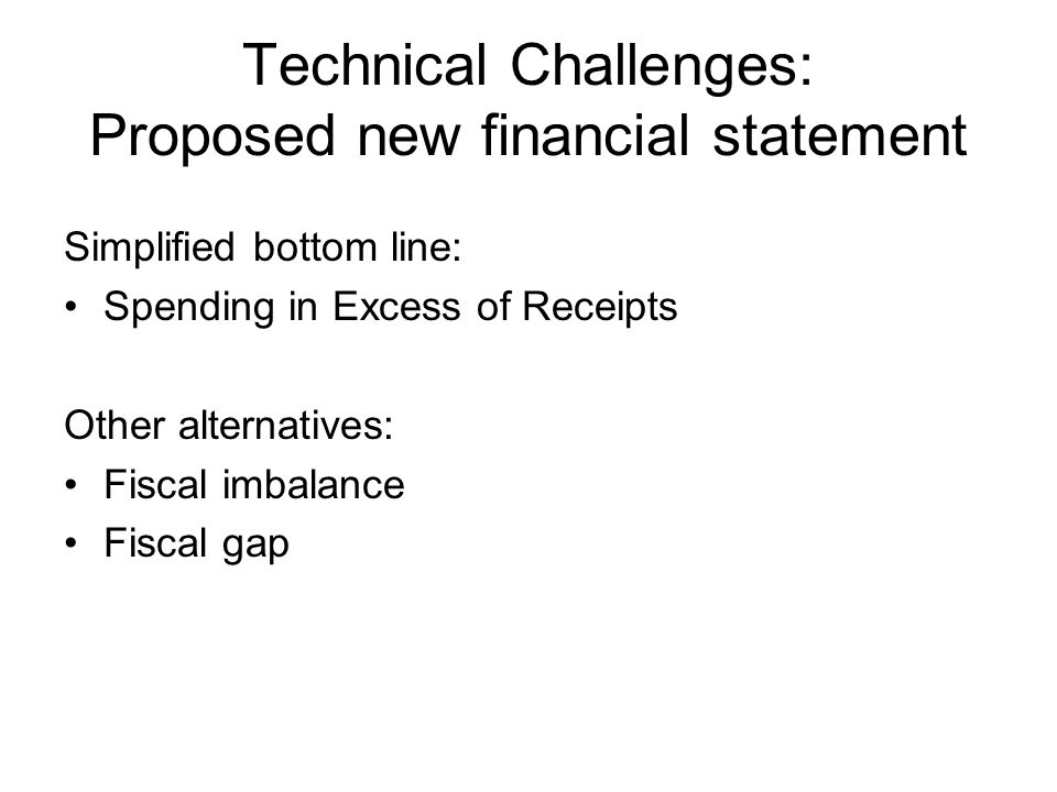 Technical Challenges: Proposed new financial statement Simplified bottom line: Spending in Excess of Receipts Other alternatives: Fiscal imbalance Fiscal gap