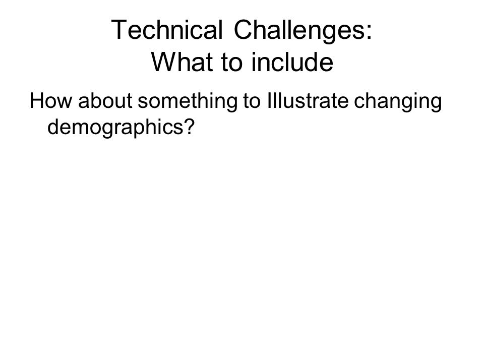 Technical Challenges: What to include How about something to Illustrate changing demographics