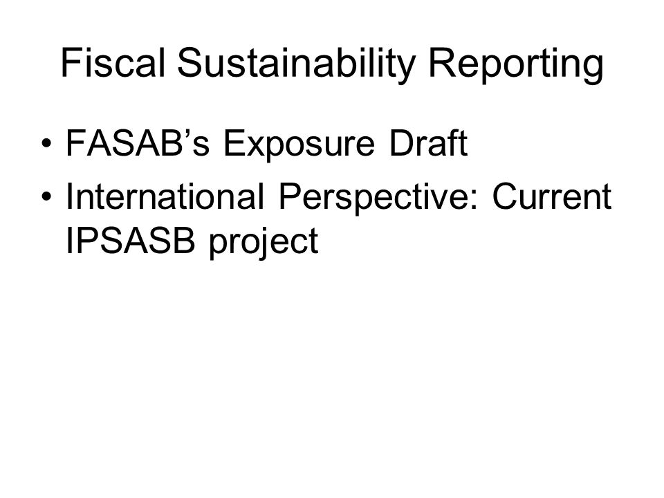 Fiscal Sustainability Reporting FASAB's Exposure Draft International Perspective: Current IPSASB project
