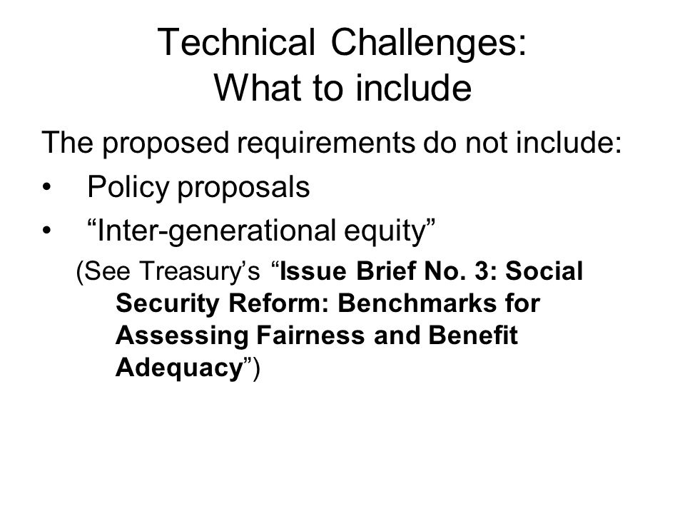 Technical Challenges: What to include The proposed requirements do not include: Policy proposals Inter-generational equity (See Treasury's Issue Brief No.