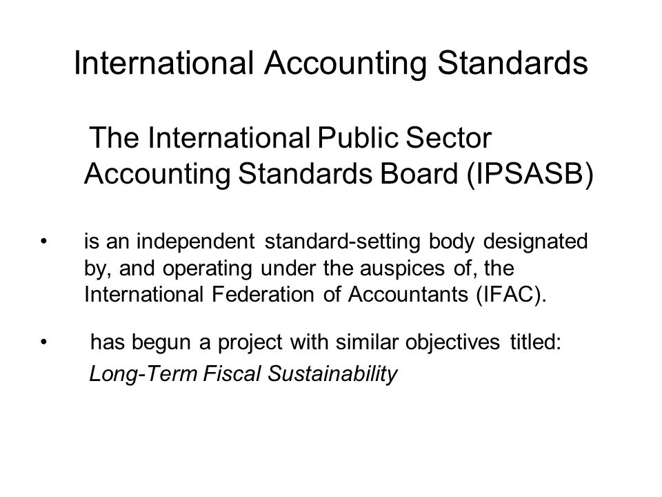 International Accounting Standards The International Public Sector Accounting Standards Board (IPSASB) is an independent standard-setting body designated by, and operating under the auspices of, the International Federation of Accountants (IFAC).