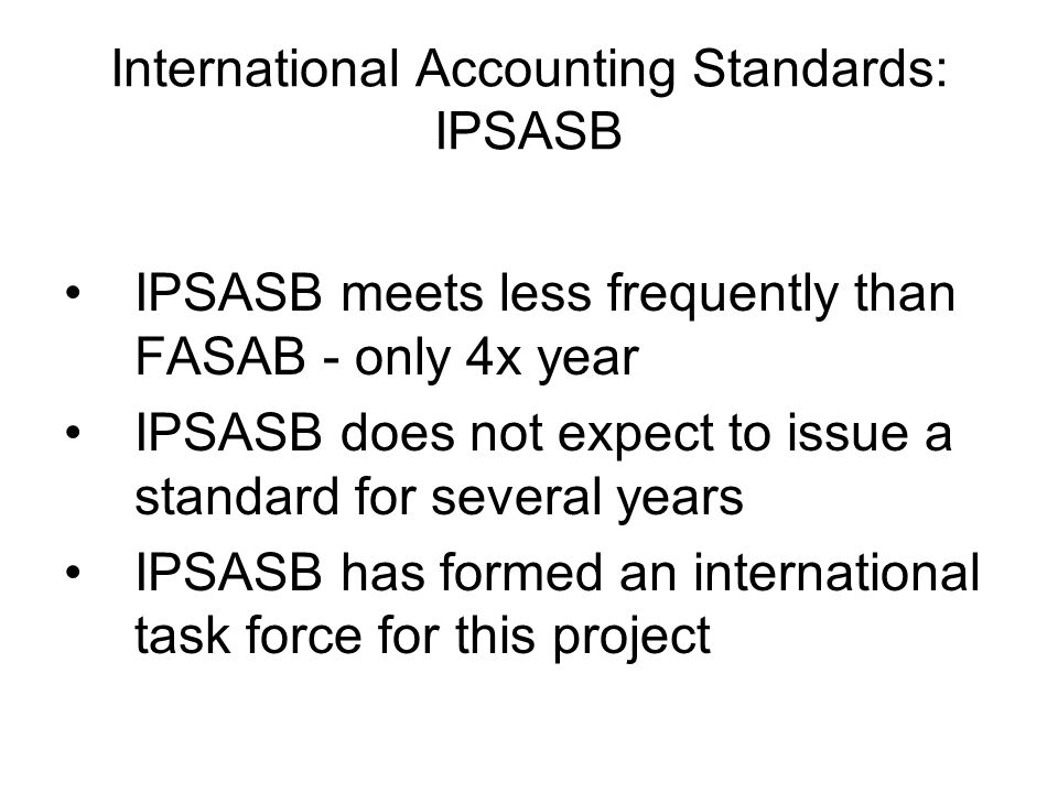 International Accounting Standards: IPSASB IPSASB meets less frequently than FASAB - only 4x year IPSASB does not expect to issue a standard for several years IPSASB has formed an international task force for this project