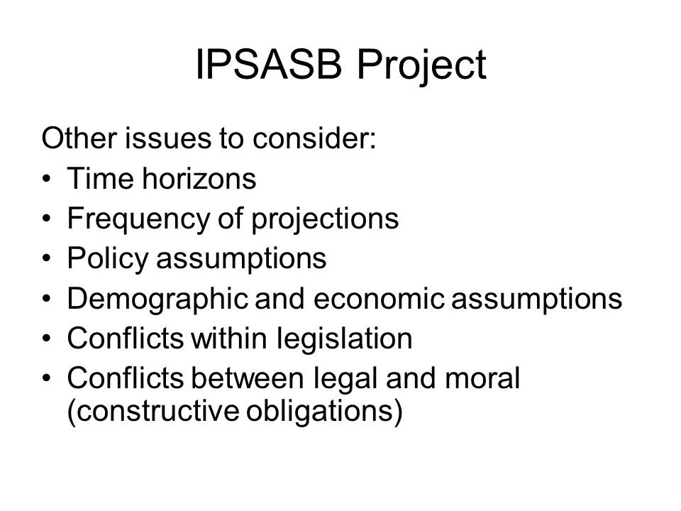 IPSASB Project Other issues to consider: Time horizons Frequency of projections Policy assumptions Demographic and economic assumptions Conflicts within legislation Conflicts between legal and moral (constructive obligations)