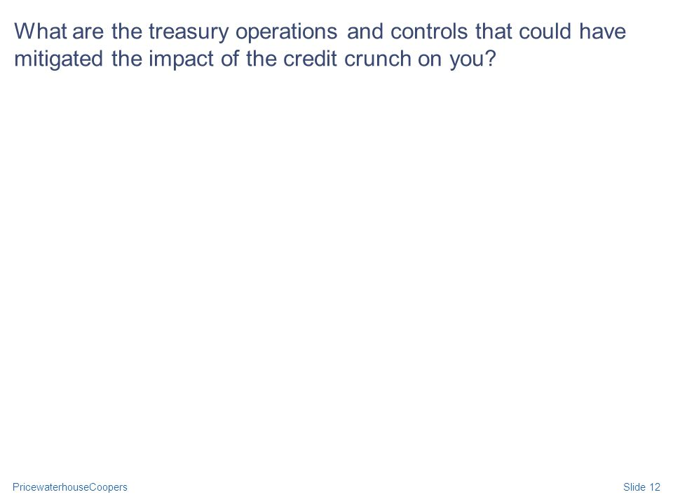 PricewaterhouseCoopersSlide 12 What are the treasury operations and controls that could have mitigated the impact of the credit crunch on you?