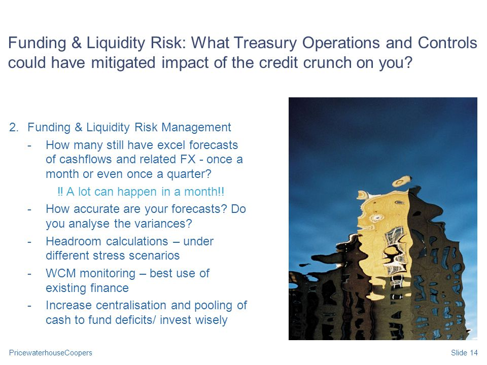 PricewaterhouseCoopersSlide 14 Funding & Liquidity Risk: What Treasury Operations and Controls could have mitigated impact of the credit crunch on you