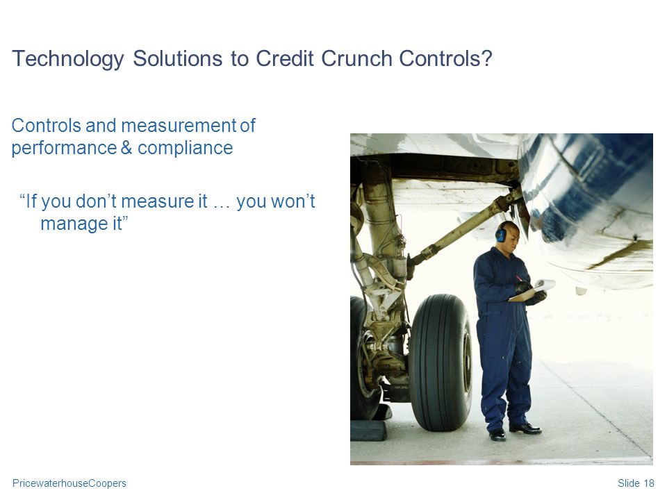 PricewaterhouseCoopersSlide 18 Technology Solutions to Credit Crunch Controls.
