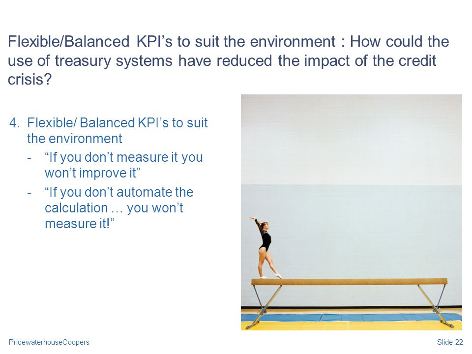 PricewaterhouseCoopersSlide 22 Flexible/Balanced KPI's to suit the environment : How could the use of treasury systems have reduced the impact of the