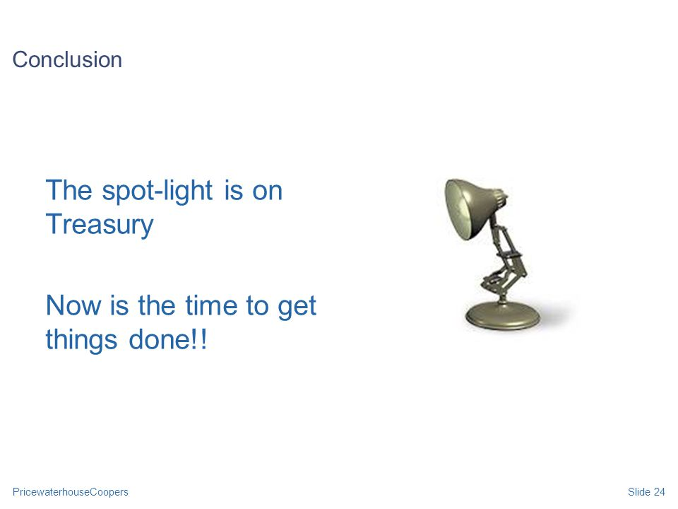 PricewaterhouseCoopersSlide 24 Conclusion The spot-light is on Treasury Now is the time to get things done!!