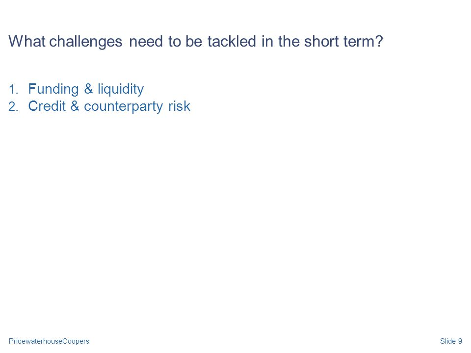 PricewaterhouseCoopersSlide 9 1. Funding & liquidity 2. Credit & counterparty risk What challenges need to be tackled in the short term?