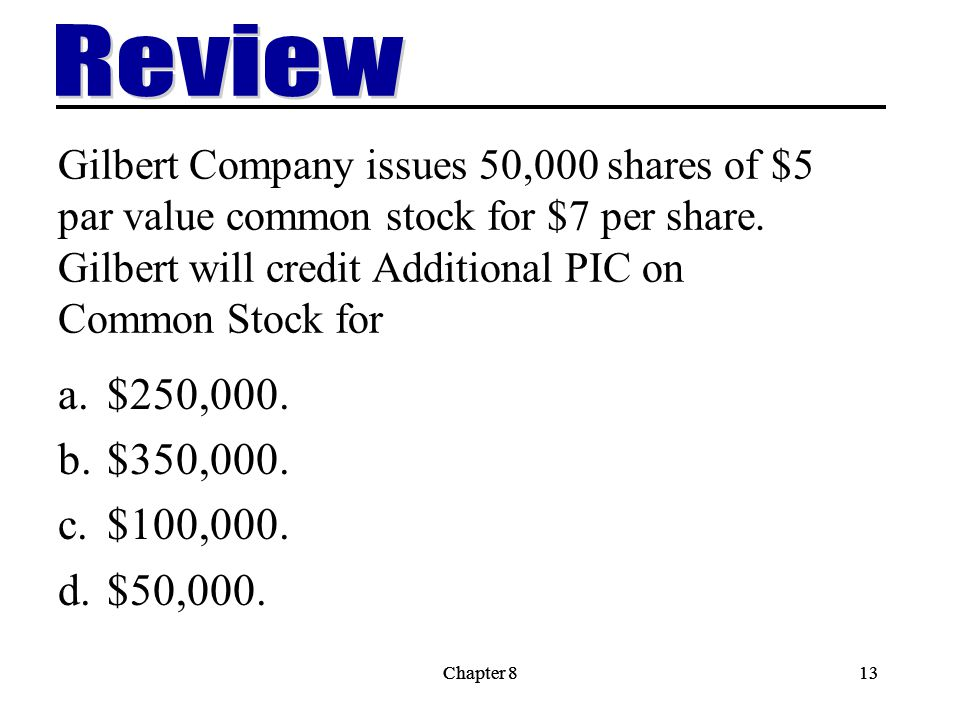 Chapter 813Chapter 813 Gilbert Company issues 50,000 shares of $5 par value common stock for $7 per share.