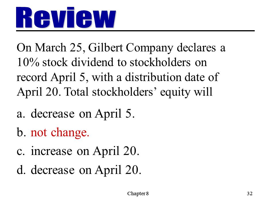 Chapter 832Chapter 832 On March 25, Gilbert Company declares a 10% stock dividend to stockholders on record April 5, with a distribution date of April 20.