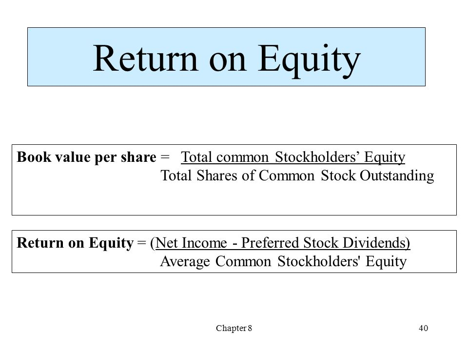 Chapter 840 Return on Equity Book value per share = Total common Stockholders' Equity Total Shares of Common Stock Outstanding Return on Equity = (Net Income - Preferred Stock Dividends) Average Common Stockholders Equity