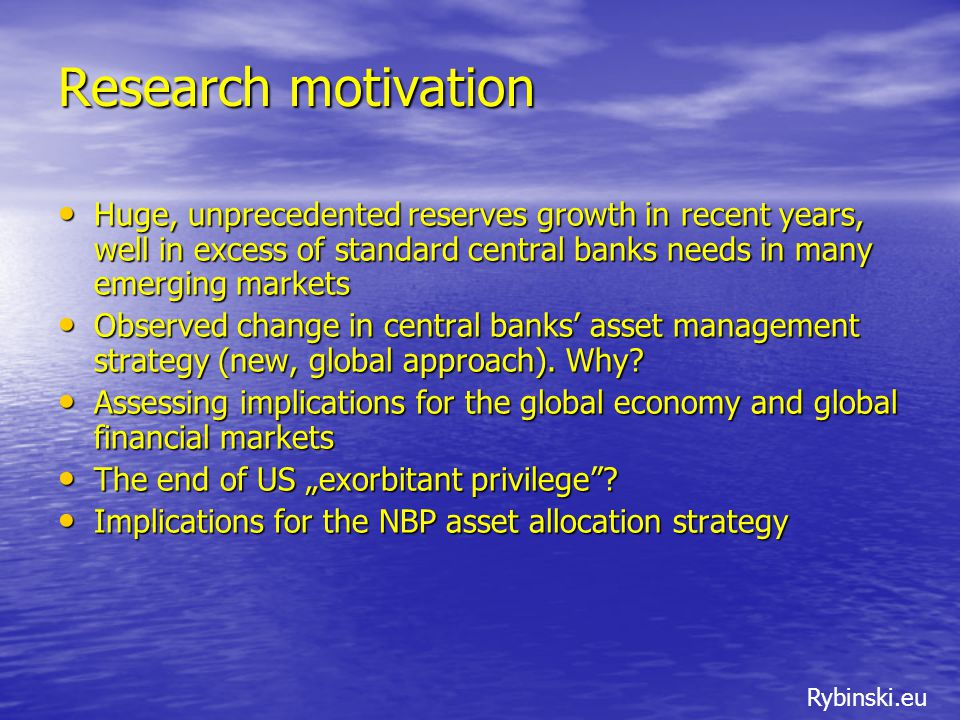 Rybinski.eu Research motivation Huge, unprecedented reserves growth in recent years, well in excess of standard central banks needs in many emerging markets Huge, unprecedented reserves growth in recent years, well in excess of standard central banks needs in many emerging markets Observed change in central banks' asset management strategy (new, global approach).
