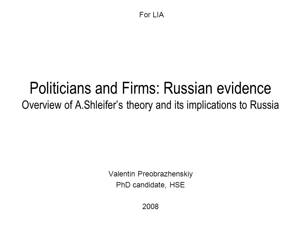 Politicians and Firms: Russian evidence Overview of A.Shleifer's theory and its implications to Russia Valentin Preobrazhenskiy PhD candidate, HSE 2008 For LIA