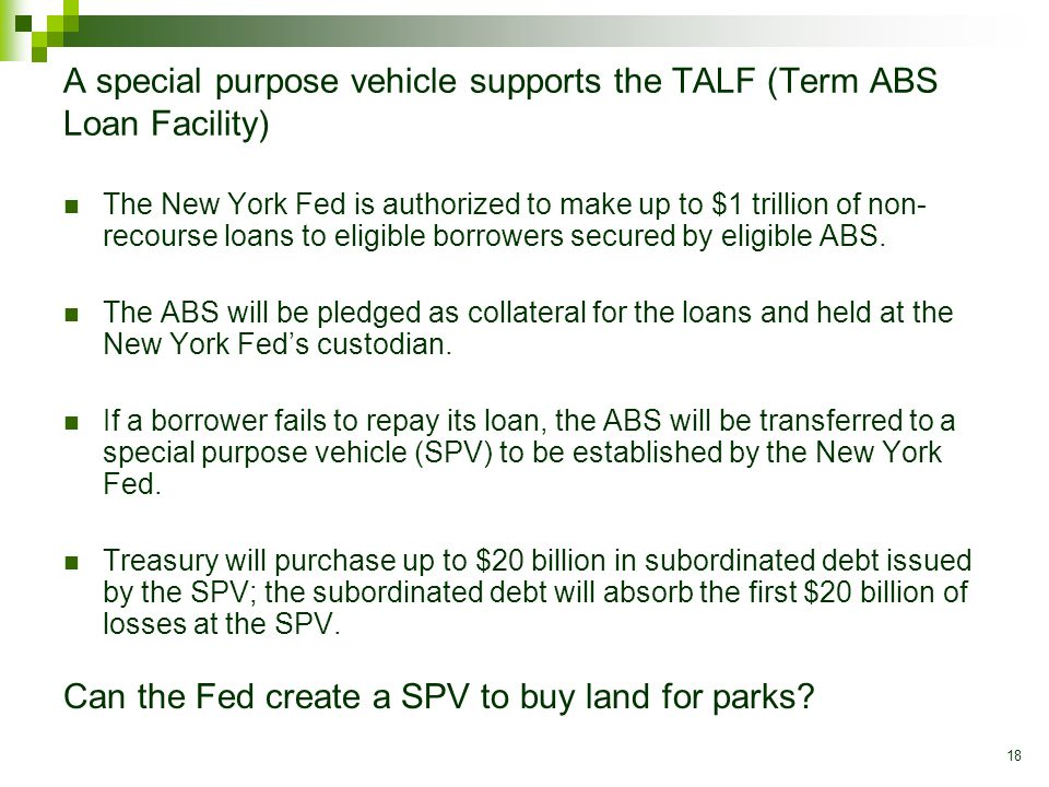 18 A special purpose vehicle supports the TALF (Term ABS Loan Facility) The New York Fed is authorized to make up to $1 trillion of non- recourse loans to eligible borrowers secured by eligible ABS.