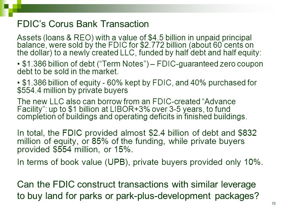 19 FDIC's Corus Bank Transaction Assets (loans & REO) with a value of $4.5 billion in unpaid principal balance, were sold by the FDIC for $2.772 billion (about 60 cents on the dollar) to a newly created LLC, funded by half debt and half equity: $1.386 billion of debt ( Term Notes ) – FDIC-guaranteed zero coupon debt to be sold in the market.