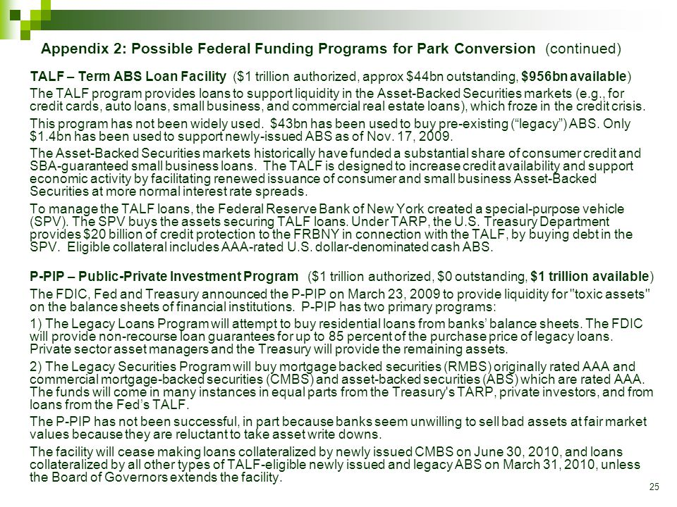 25 Appendix 2: Possible Federal Funding Programs for Park Conversion (continued) TALF – Term ABS Loan Facility($1 trillion authorized, approx $44bn outstanding, $956bn available) The TALF program provides loans to support liquidity in the Asset-Backed Securities markets (e.g., for credit cards, auto loans, small business, and commercial real estate loans), which froze in the credit crisis.