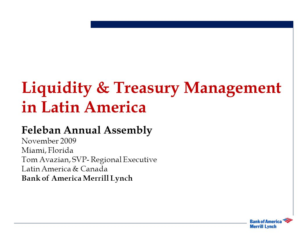 Cover Page Liquidity & Treasury Management in Latin America Feleban Annual Assembly November 2009 Miami, Florida Tom Avazian, SVP- Regional Executive Latin America & Canada Bank of America Merrill Lynch