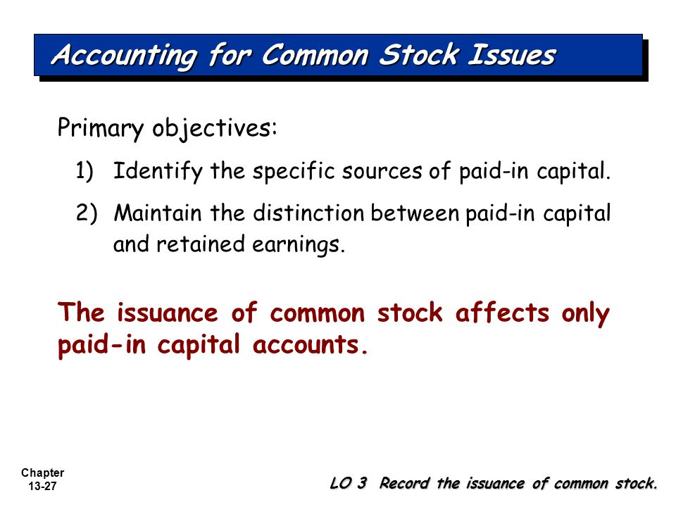 Chapter 13-27 Primary objectives: 1)Identify the specific sources of paid-in capital. 2)Maintain the distinction between paid-in capital and retained