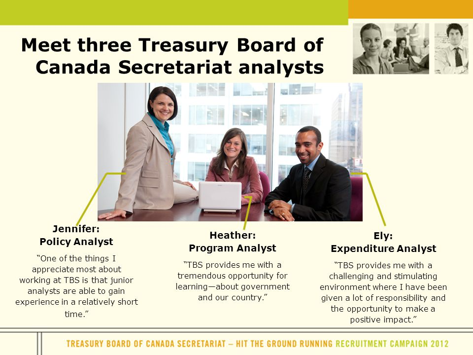 Meet three Treasury Board of Canada Secretariat analysts Ely: Expenditure Analyst TBS provides me with a challenging and stimulating environment where I have been given a lot of responsibility and the opportunity to make a positive impact. Jennifer: Policy Analyst One of the things I appreciate most about working at TBS is that junior analysts are able to gain experience in a relatively short time. Heather: Program Analyst TBS provides me with a tremendous opportunity for learning—about government and our country.