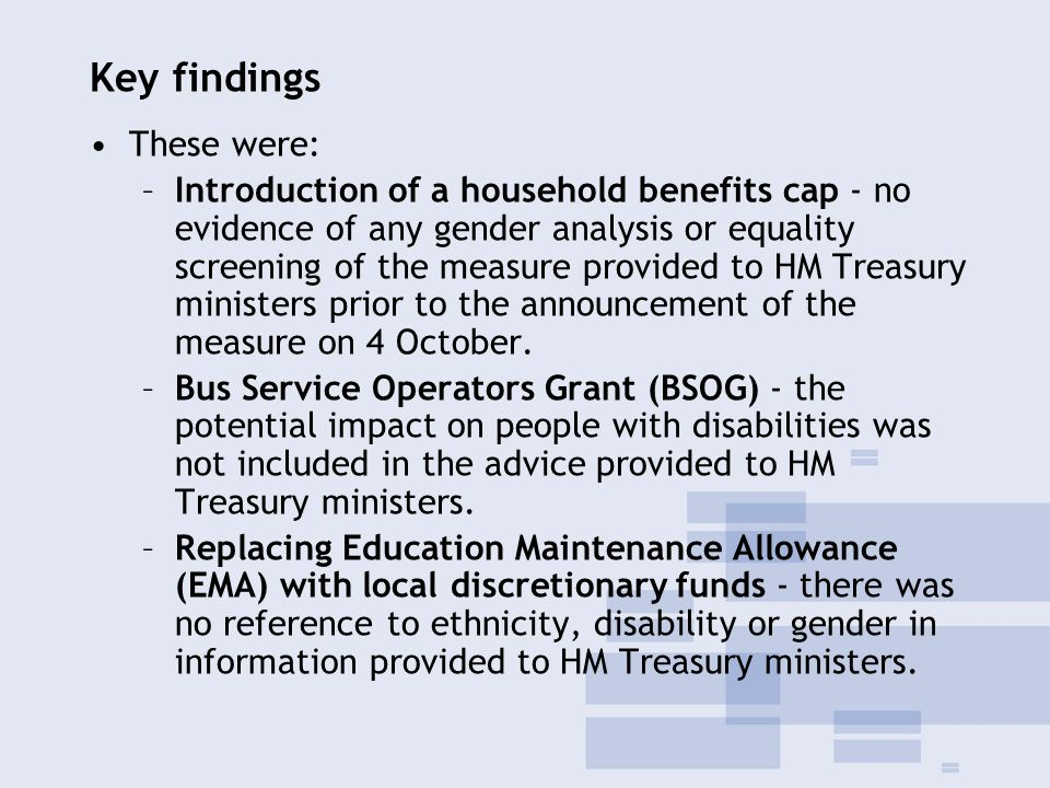 Key findings These were: –Introduction of a household benefits cap - no evidence of any gender analysis or equality screening of the measure provided to HM Treasury ministers prior to the announcement of the measure on 4 October.