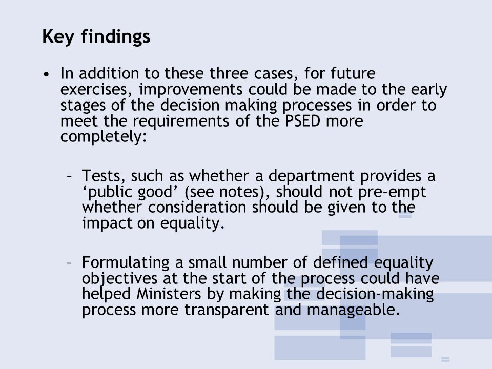 Key findings In addition to these three cases, for future exercises, improvements could be made to the early stages of the decision making processes in order to meet the requirements of the PSED more completely: –Tests, such as whether a department provides a 'public good' (see notes), should not pre-empt whether consideration should be given to the impact on equality.
