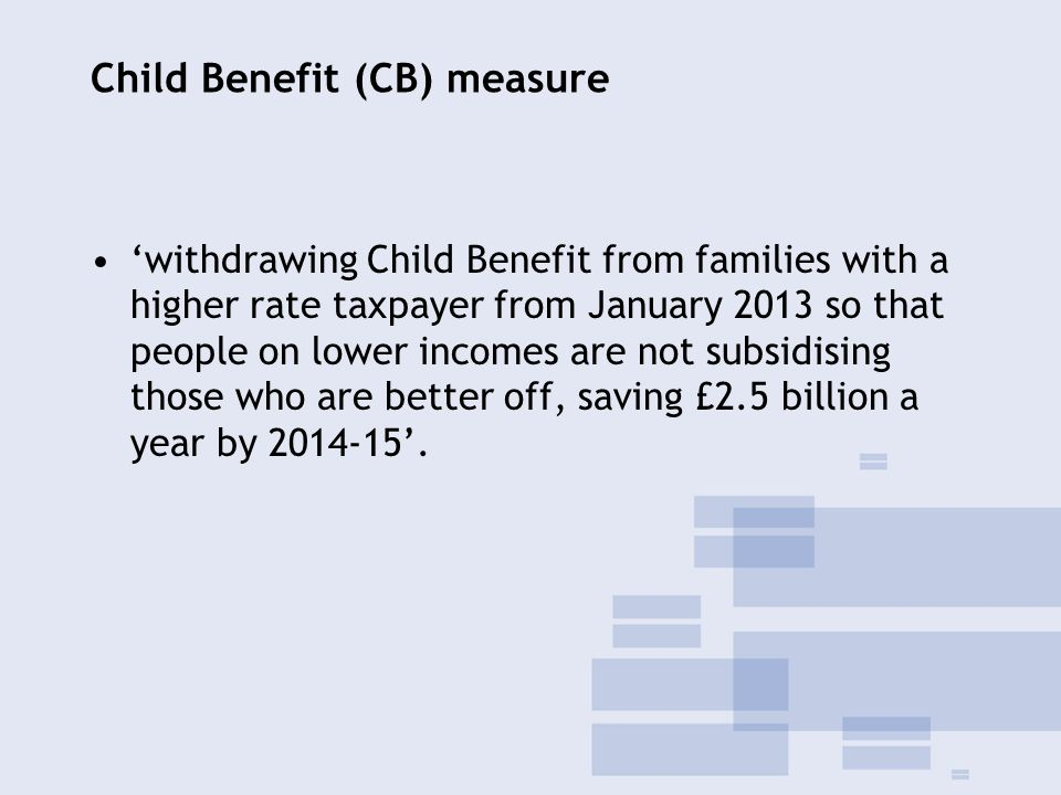 Child Benefit (CB) measure 'withdrawing Child Benefit from families with a higher rate taxpayer from January 2013 so that people on lower incomes are not subsidising those who are better off, saving £2.5 billion a year by 2014-15'.