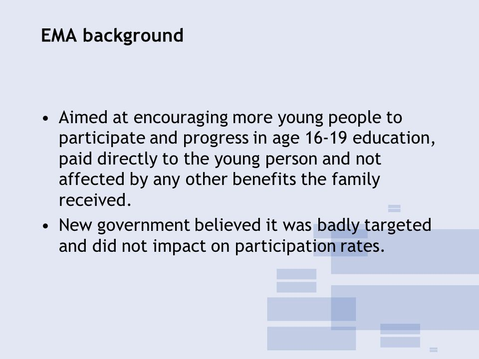 EMA background Aimed at encouraging more young people to participate and progress in age 16-19 education, paid directly to the young person and not affected by any other benefits the family received.