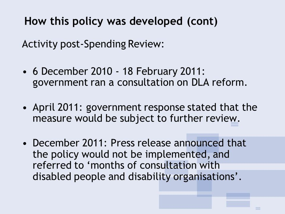 How this policy was developed (cont) Activity post-Spending Review: 6 December 2010 - 18 February 2011: government ran a consultation on DLA reform.