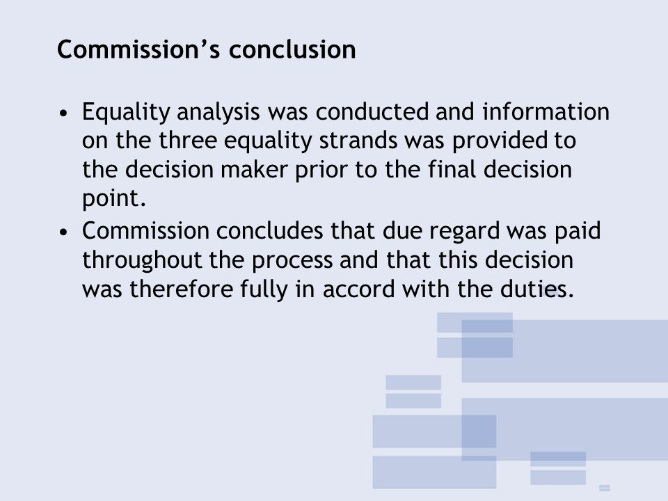 Commission's conclusion Equality analysis was conducted and information on the three equality strands was provided to the decision maker prior to the final decision point.