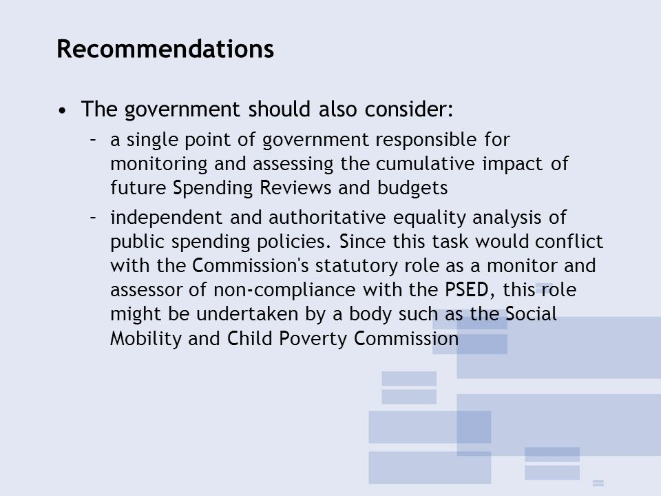 Recommendations The government should also consider: –a single point of government responsible for monitoring and assessing the cumulative impact of future Spending Reviews and budgets –independent and authoritative equality analysis of public spending policies.