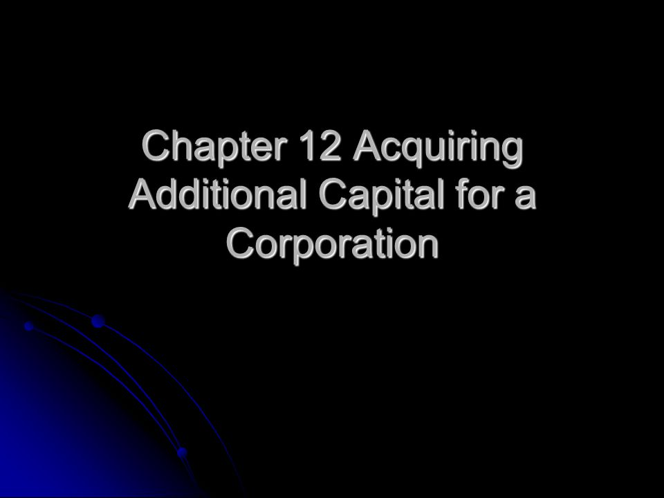 Chapter 12 Acquiring Additional Capital for a Corporation