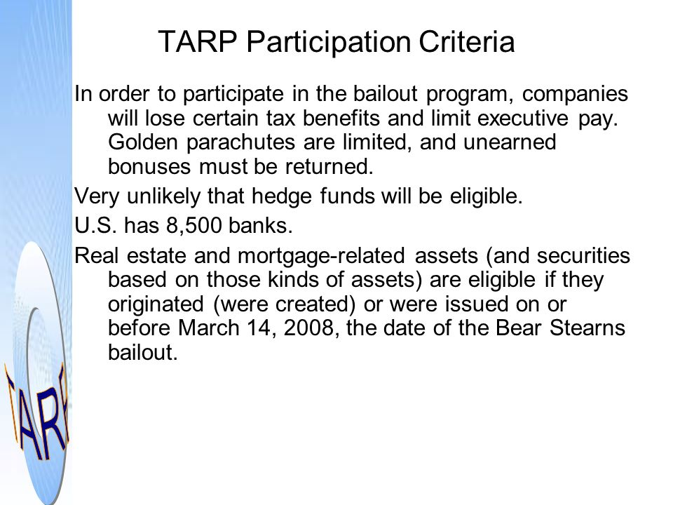 TARP Participation Criteria In order to participate in the bailout program, companies will lose certain tax benefits and limit executive pay. Golden p