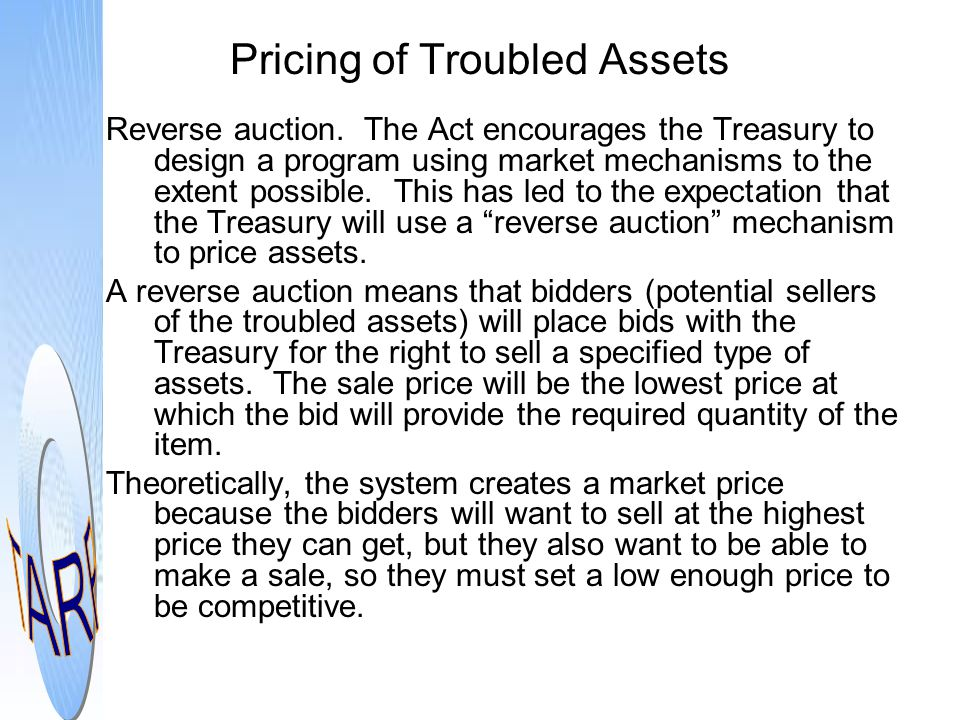 Pricing of Troubled Assets Reverse auction. The Act encourages the Treasury to design a program using market mechanisms to the extent possible. This h