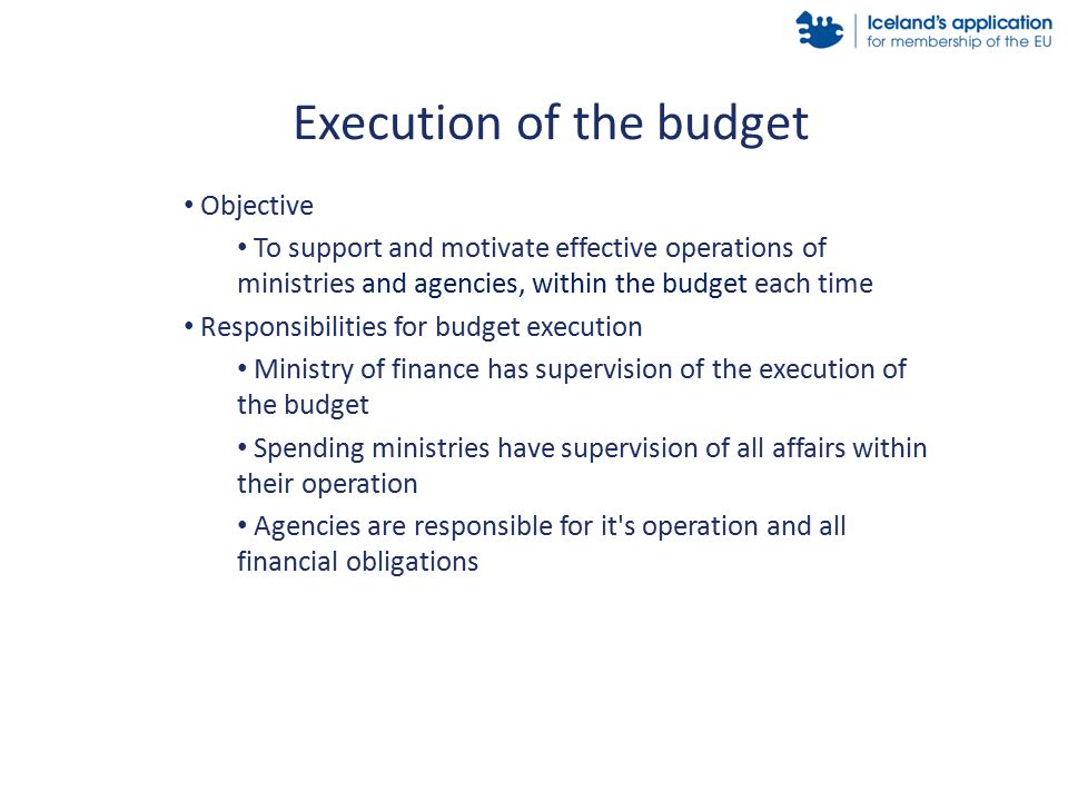Objective To support and motivate effective operations of ministries and agencies, within the budget each time Responsibilities for budget execution Ministry of finance has supervision of the execution of the budget Spending ministries have supervision of all affairs within their operation Agencies are responsible for it s operation and all financial obligations Execution of the budget