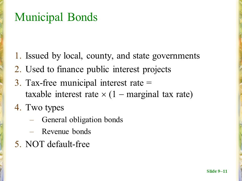 Slide 9–11 Municipal Bonds 1.Issued by local, county, and state governments 2.Used to finance public interest projects 3.Tax-free municipal interest rate = taxable interest rate  (1  marginal tax rate) 4.Two types –General obligation bonds –Revenue bonds 5.NOT default-free