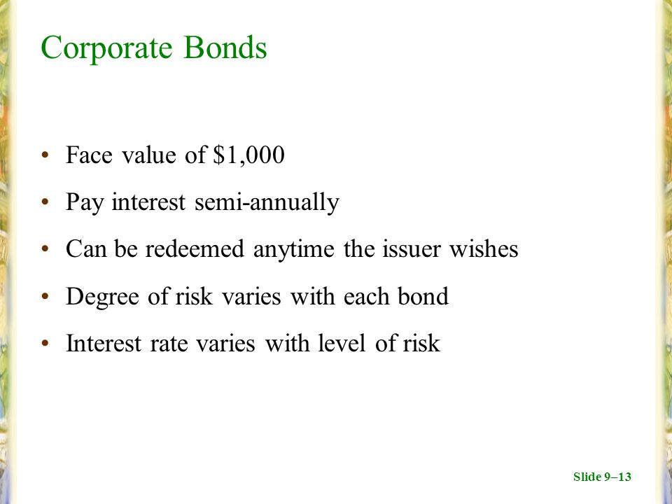 Slide 9–13 Corporate Bonds Face value of $1,000 Pay interest semi-annually Can be redeemed anytime the issuer wishes Degree of risk varies with each bond Interest rate varies with level of risk