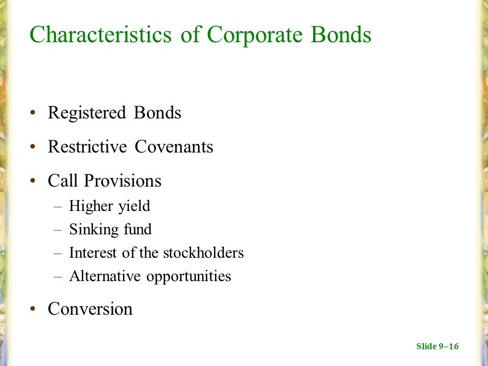 Slide 9–16 Characteristics of Corporate Bonds Registered Bonds Restrictive Covenants Call Provisions –Higher yield –Sinking fund –Interest of the stockholders –Alternative opportunities Conversion