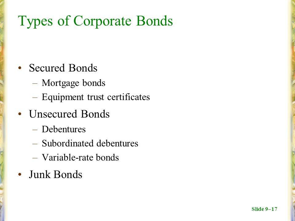 Slide 9–17 Types of Corporate Bonds Secured Bonds –Mortgage bonds –Equipment trust certificates Unsecured Bonds –Debentures –Subordinated debentures –