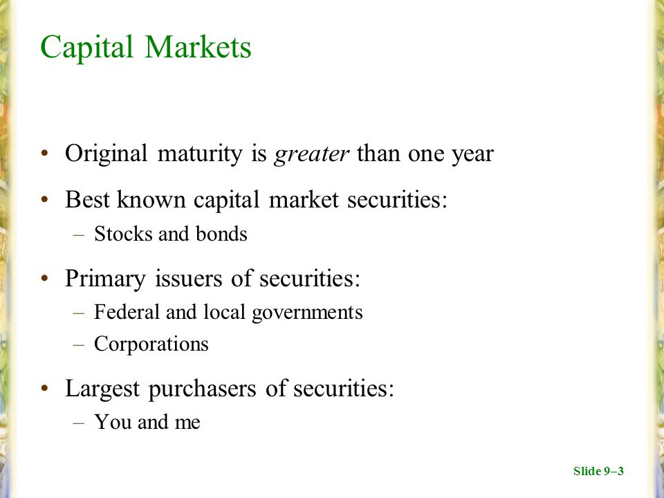 Slide 9–3 Capital Markets Original maturity is greater than one year Best known capital market securities: –Stocks and bonds Primary issuers of securities: –Federal and local governments –Corporations Largest purchasers of securities: –You and me