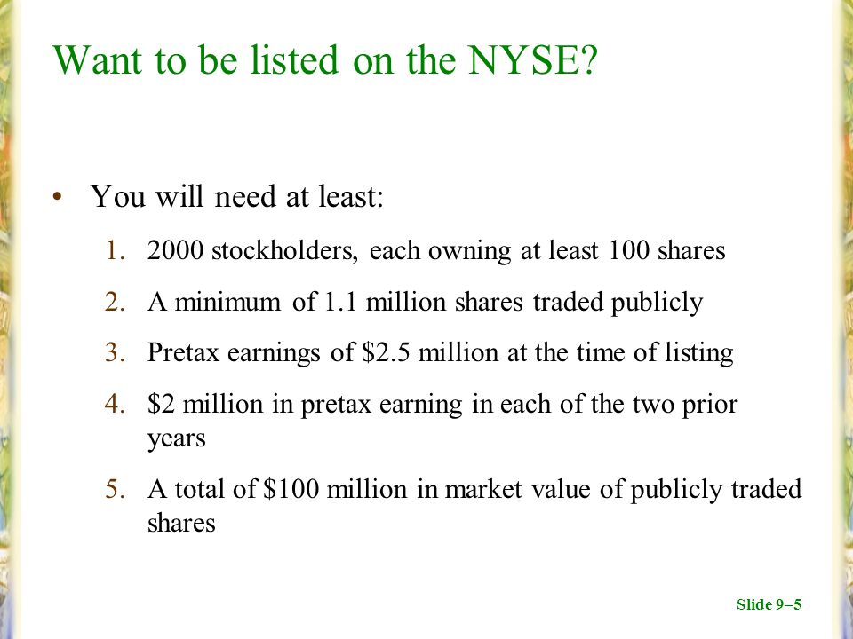 Slide 9–5 Want to be listed on the NYSE? You will need at least: 1.2000 stockholders, each owning at least 100 shares 2.A minimum of 1.1 million share